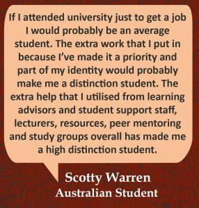 """Quote in speech bubble, """"If I attended university just to get a job I would probably be an average student. The extra work that I put in because I've made it a priority and part of my identity would probably make me a distinction student. The extra help that I utilised from learning advisors and student support staff, lecturers, resources, peer mentoring and study groups overall has made me a high distinction student."""" Quote from Scotty Warren, Australian Student."""