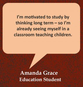 """Quote in speech bubble, """"I'm motivated to study by thinking long term – so I'm already seeing myself in a classroom teaching children."""" Quote from Amanda Grace, Education student """""""