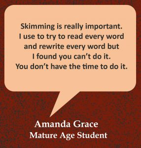 """Quote in speech bubble, """"Skimming is really important. I use to try to read every word and rewrite every word but I found you can't do it. You don't have the time to do it."""" Quote from Amanda Grace, Mature Age Student."""