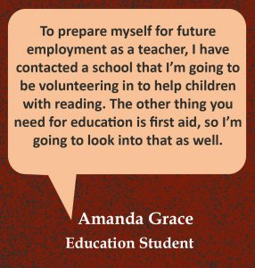 """Quote in speech bubble, """"To prepare myself for future employment as a teacher, I have contacted a school that I'm going to be volunteering in to help children with reading. The other thing you need for education is first aid, so I'm going to look into that as well."""" Quote from Amanda Grace, Mature Age Student."""