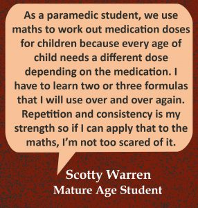 """Quote in speech bubble, """"As a paramedic student, we use maths to work out medication doses for children because every age of child needs a different dose depending on the medication. I have to learn two or three formulas that I will use over and over again. Repetition and consistency is my strength so if I can apply that to the maths, I'm not too scared of it."""" Quote from Scotty Warren, Mature Age Student."""